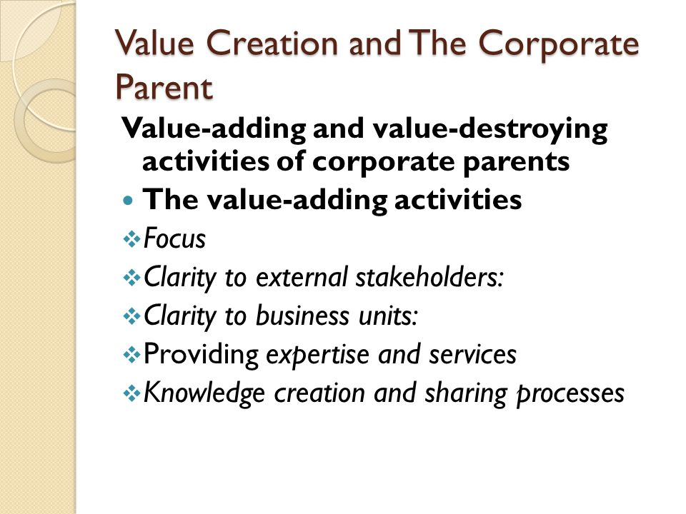 Value Creation and The Corporate Parent Value-adding and value-destroying activities of corporate parents The value-adding activities  Focus  Clarity to external stakeholders:  Clarity to business units:  Providing expertise and services  Knowledge creation and sharing processes
