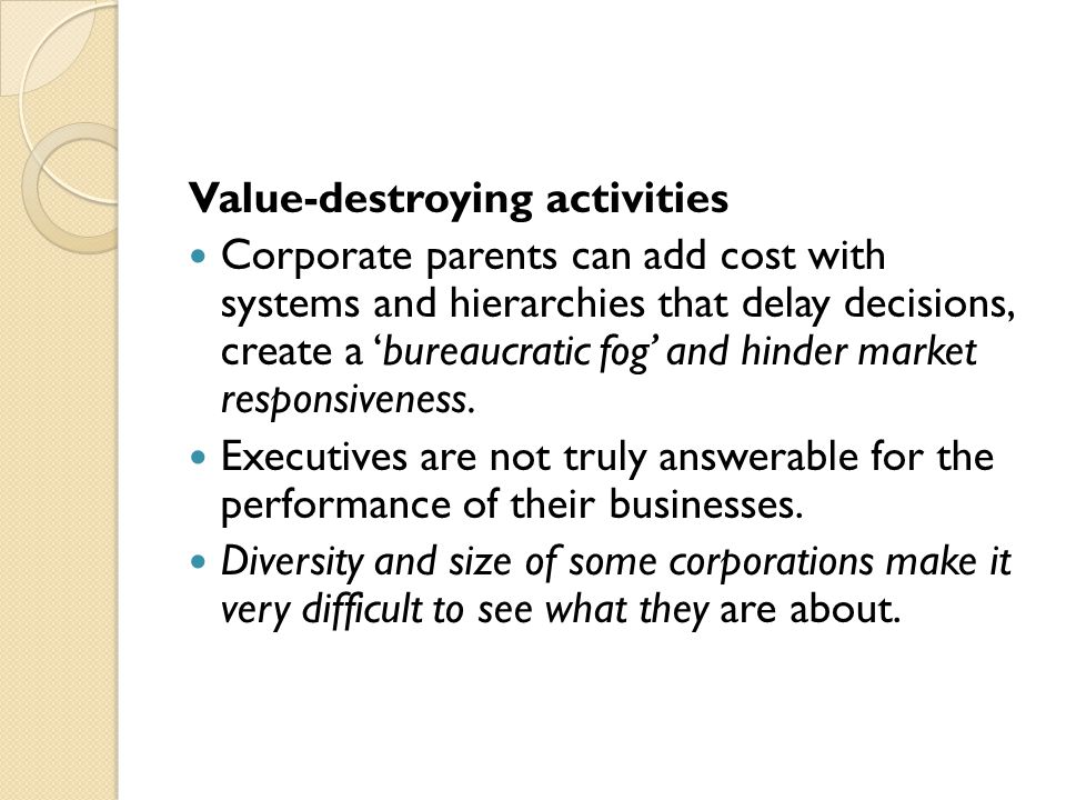 Value-destroying activities Corporate parents can add cost with systems and hierarchies that delay decisions, create a 'bureaucratic fog' and hinder market responsiveness.