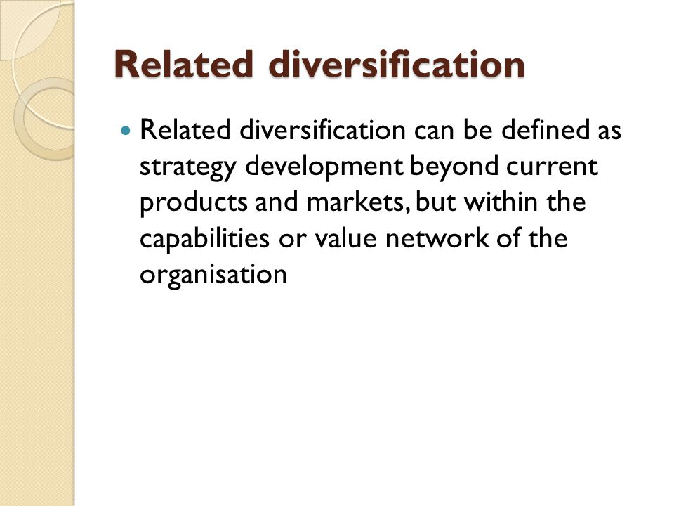Related diversification Related diversification can be defined as strategy development beyond current products and markets, but within the capabilities or value network of the organisation