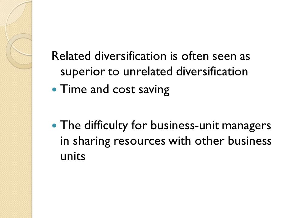 Related diversification is often seen as superior to unrelated diversification Time and cost saving The difficulty for business-unit managers in sharing resources with other business units