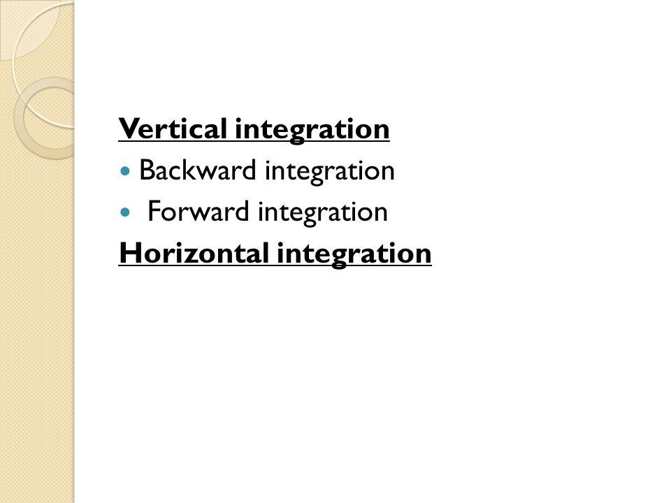 Vertical integration Backward integration Forward integration Horizontal integration