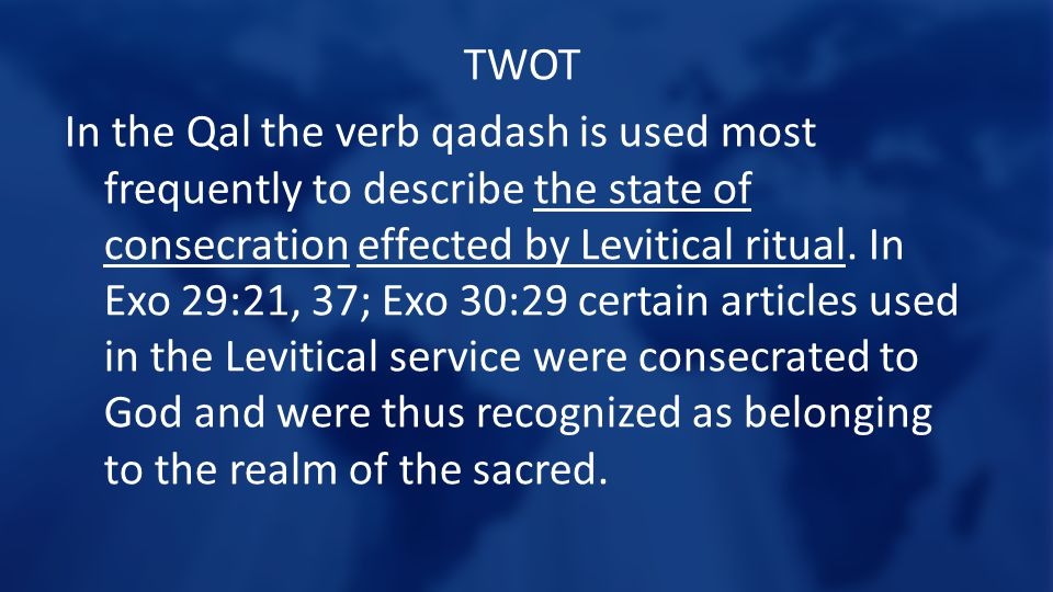 TWOT In the Qal the verb qadash is used most frequently to describe the state of consecration effected by Levitical ritual.