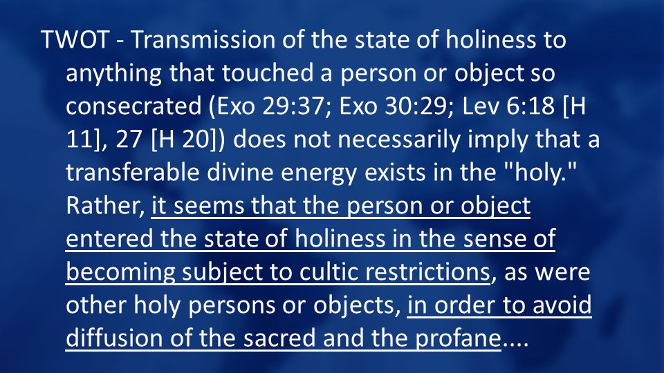 TWOT - Transmission of the state of holiness to anything that touched a person or object so consecrated (Exo 29:37; Exo 30:29; Lev 6:18 [H 11], 27 [H 20]) does not necessarily imply that a transferable divine energy exists in the holy. Rather, it seems that the person or object entered the state of holiness in the sense of becoming subject to cultic restrictions, as were other holy persons or objects, in order to avoid diffusion of the sacred and the profane....