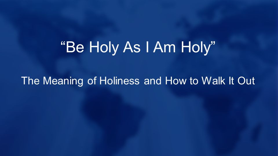 Be Holy As I Am Holy The Meaning of Holiness and How to Walk It Out