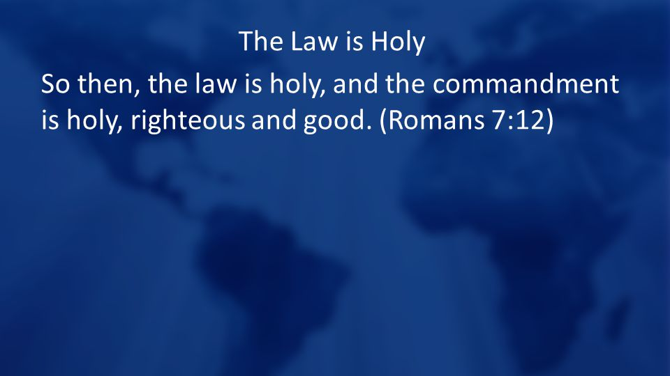 The Law is Holy So then, the law is holy, and the commandment is holy, righteous and good.