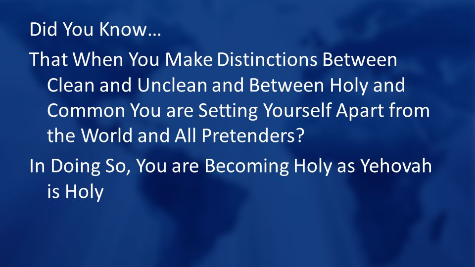 Did You Know… That When You Make Distinctions Between Clean and Unclean and Between Holy and Common You are Setting Yourself Apart from the World and All Pretenders.