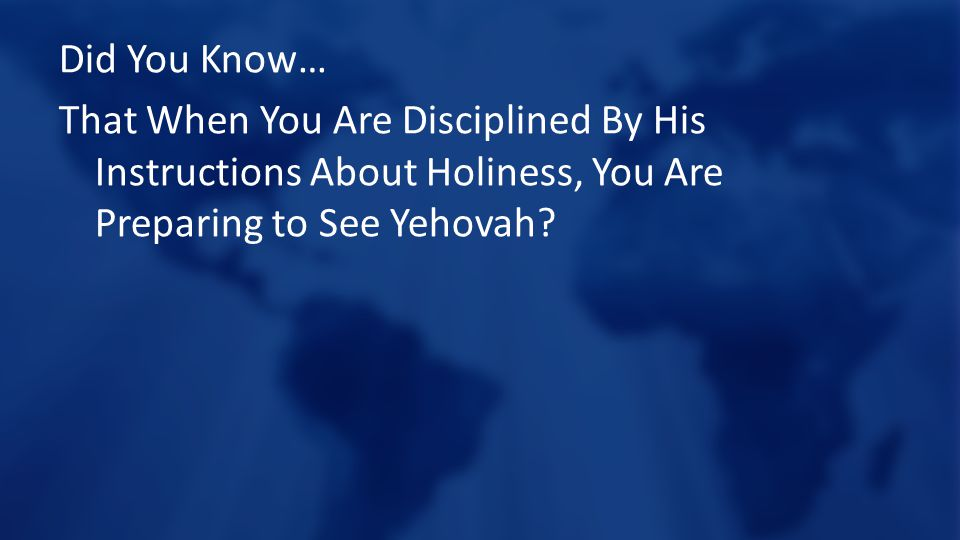 Did You Know… That When You Are Disciplined By His Instructions About Holiness, You Are Preparing to See Yehovah