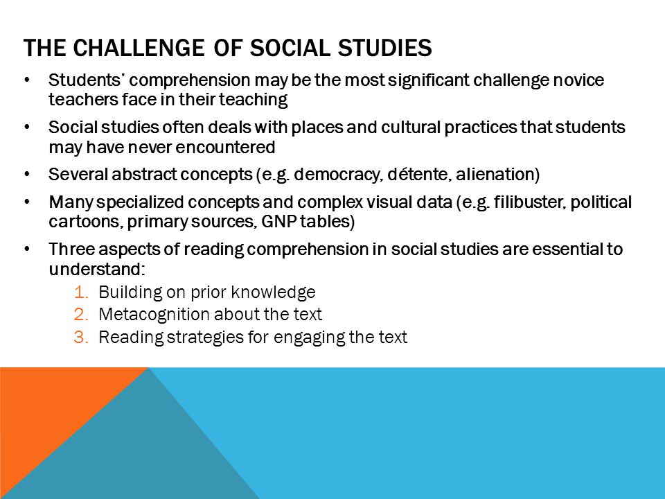 THE CHALLENGE OF SOCIAL STUDIES Students' comprehension may be the most significant challenge novice teachers face in their teaching Social studies often deals with places and cultural practices that students may have never encountered Several abstract concepts (e.g.
