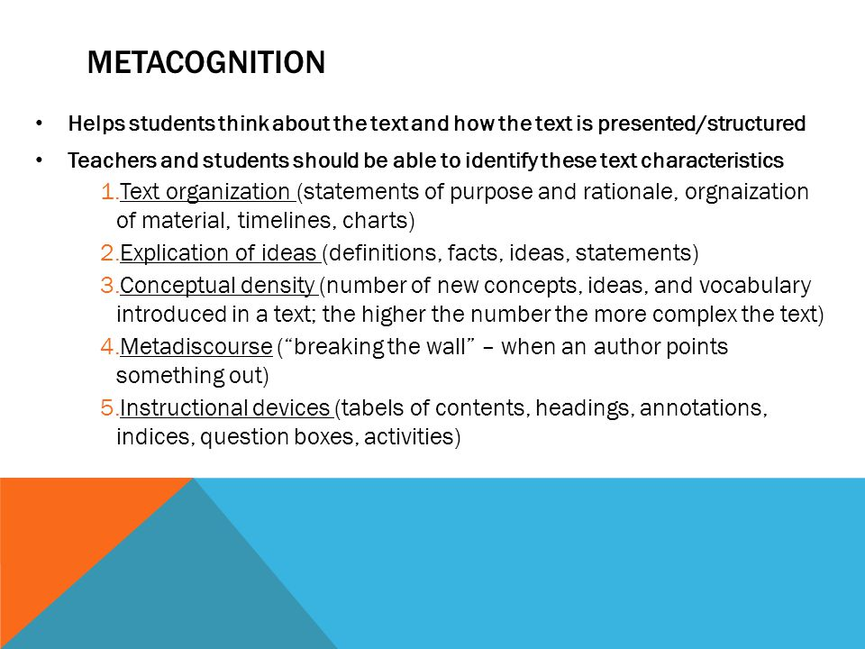 METACOGNITION Helps students think about the text and how the text is presented/structured Teachers and students should be able to identify these text characteristics 1.Text organization (statements of purpose and rationale, orgnaization of material, timelines, charts) 2.Explication of ideas (definitions, facts, ideas, statements) 3.Conceptual density (number of new concepts, ideas, and vocabulary introduced in a text; the higher the number the more complex the text) 4.Metadiscourse ( breaking the wall – when an author points something out) 5.Instructional devices (tabels of contents, headings, annotations, indices, question boxes, activities)