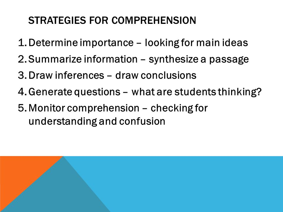 STRATEGIES FOR COMPREHENSION 1.Determine importance – looking for main ideas 2.Summarize information – synthesize a passage 3.Draw inferences – draw conclusions 4.Generate questions – what are students thinking.