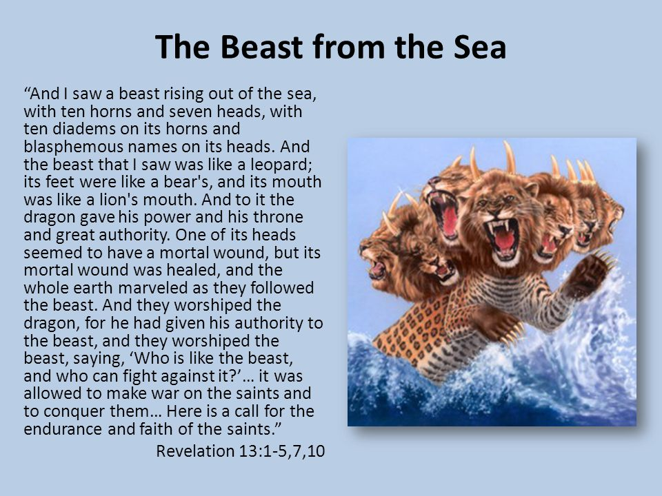 The Beast from the Sea And I saw a beast rising out of the sea, with ten horns and seven heads, with ten diadems on its horns and blasphemous names on its heads.