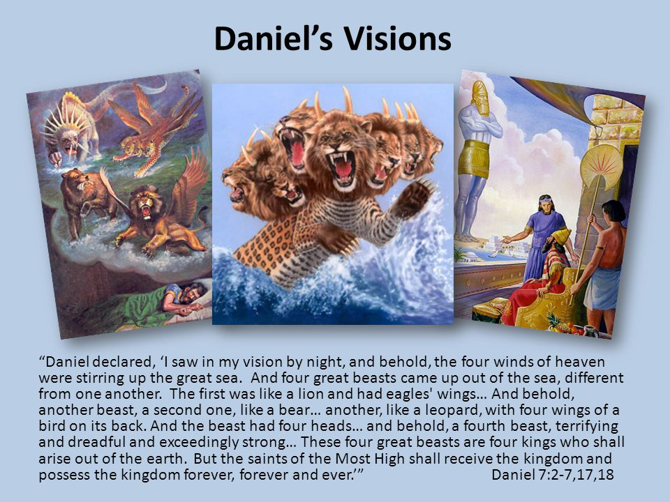Daniel's Visions Daniel declared, 'I saw in my vision by night, and behold, the four winds of heaven were stirring up the great sea.
