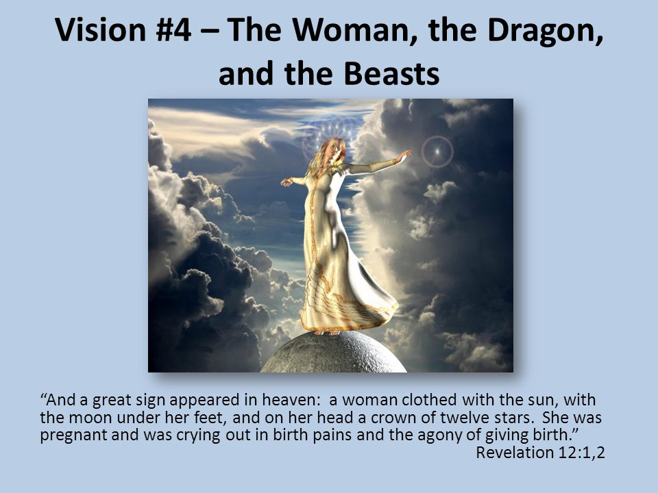 Vision #4 – The Woman, the Dragon, and the Beasts And a great sign appeared in heaven: a woman clothed with the sun, with the moon under her feet, and on her head a crown of twelve stars.