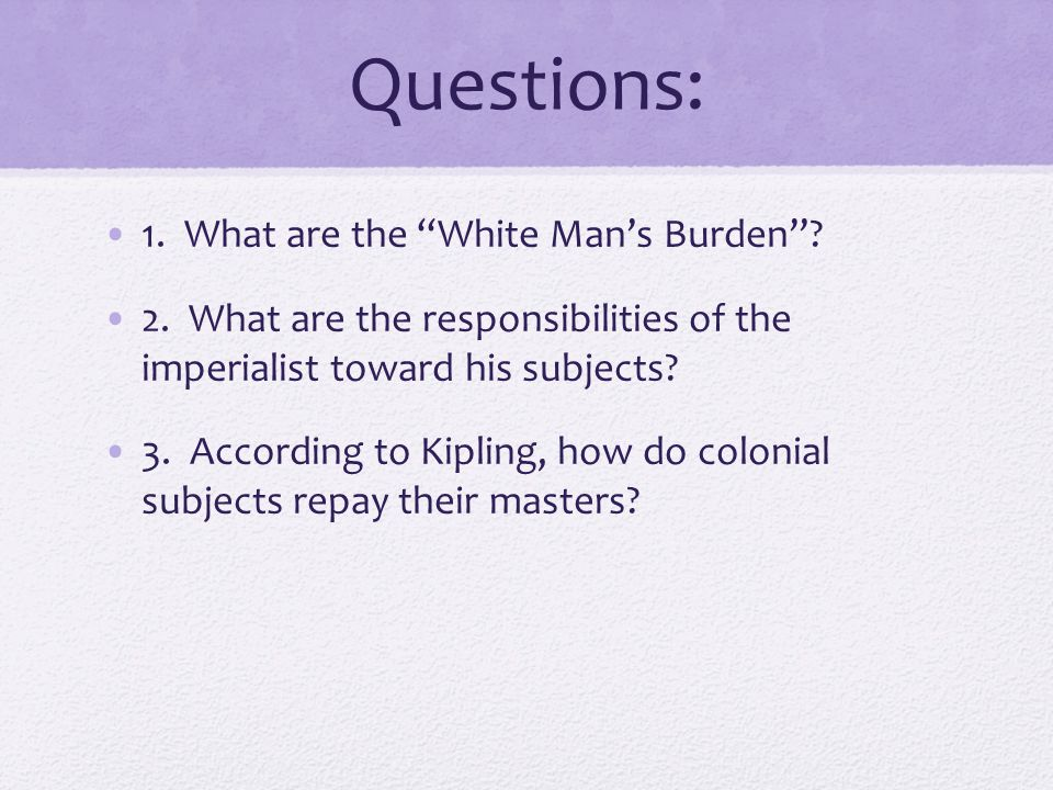 "Questions: 1. What are the ""White Man's Burden""? 2. What are the responsibilities of the imperialist toward his subjects? 3. According to Kipling, how"