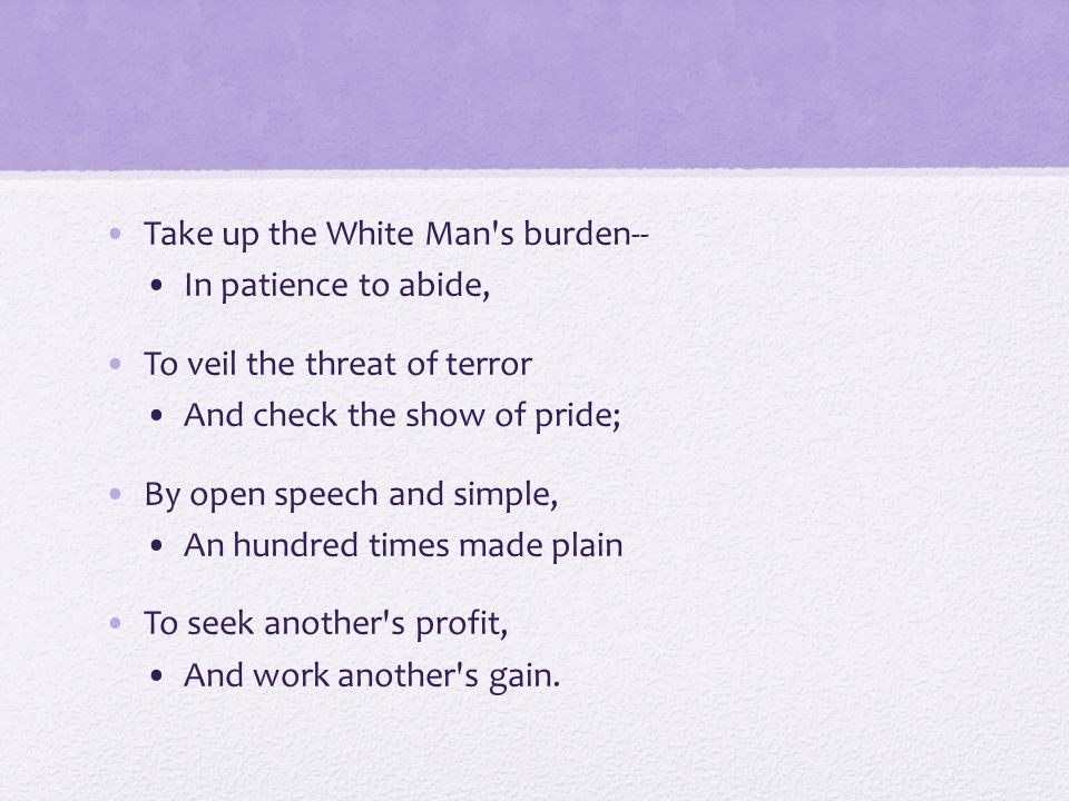 Take up the White Man's burden-- In patience to abide, To veil the threat of terror And check the show of pride; By open speech and simple, An hundred