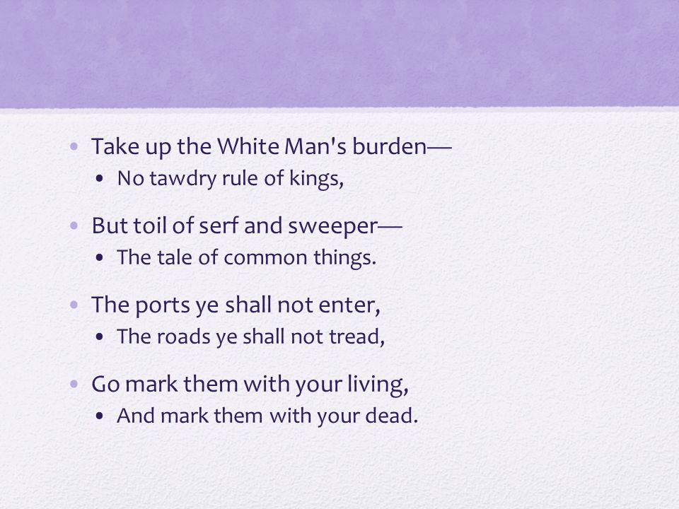 Take up the White Man's burden— No tawdry rule of kings, But toil of serf and sweeper— The tale of common things. The ports ye shall not enter, The ro