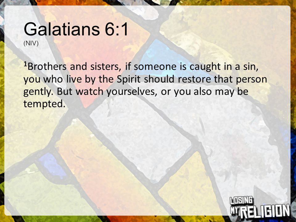 Galatians 6:1 (NIV) 1 Brothers and sisters, if someone is caught in a sin, you who live by the Spirit should restore that person gently. But watch you