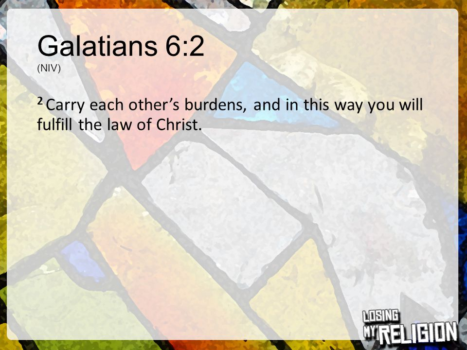 Galatians 6:2 (NIV) 2 Carry each other's burdens, and in this way you will fulfill the law of Christ.