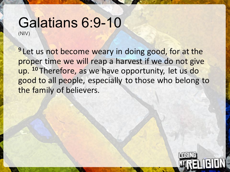 Galatians 6:9-10 (NIV) 9 Let us not become weary in doing good, for at the proper time we will reap a harvest if we do not give up.