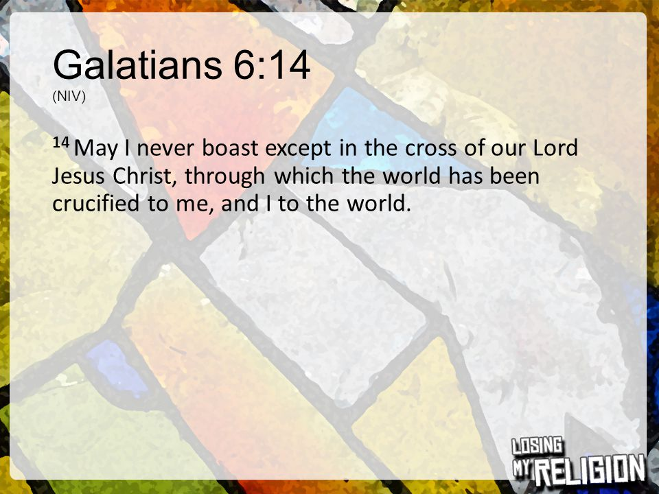 Galatians 6:14 (NIV) 14 May I never boast except in the cross of our Lord Jesus Christ, through which the world has been crucified to me, and I to the