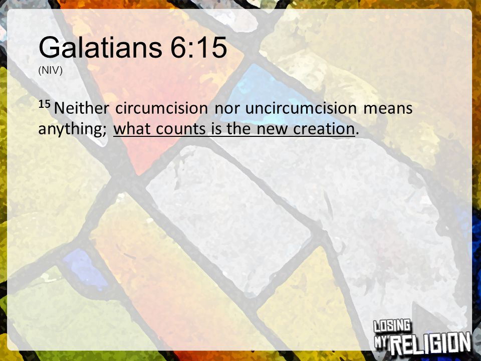 Galatians 6:15 (NIV) 15 Neither circumcision nor uncircumcision means anything; what counts is the new creation.