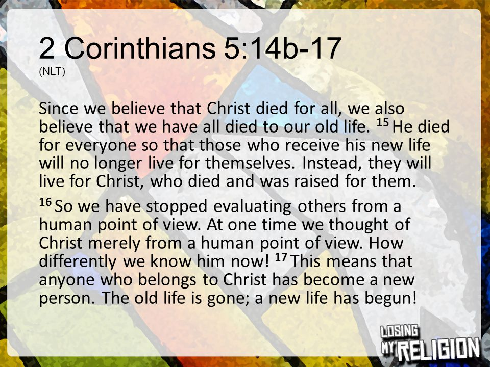 2 Corinthians 5:14b-17 (NLT) Since we believe that Christ died for all, we also believe that we have all died to our old life. 15 He died for everyone