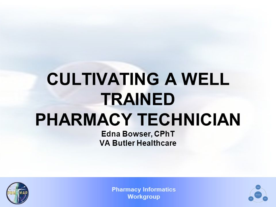 Pharmacy Informatics Workgroup CULTIVATING A WELL TRAINED PHARMACY TECHNICIAN Edna Bowser, CPhT VA Butler Healthcare