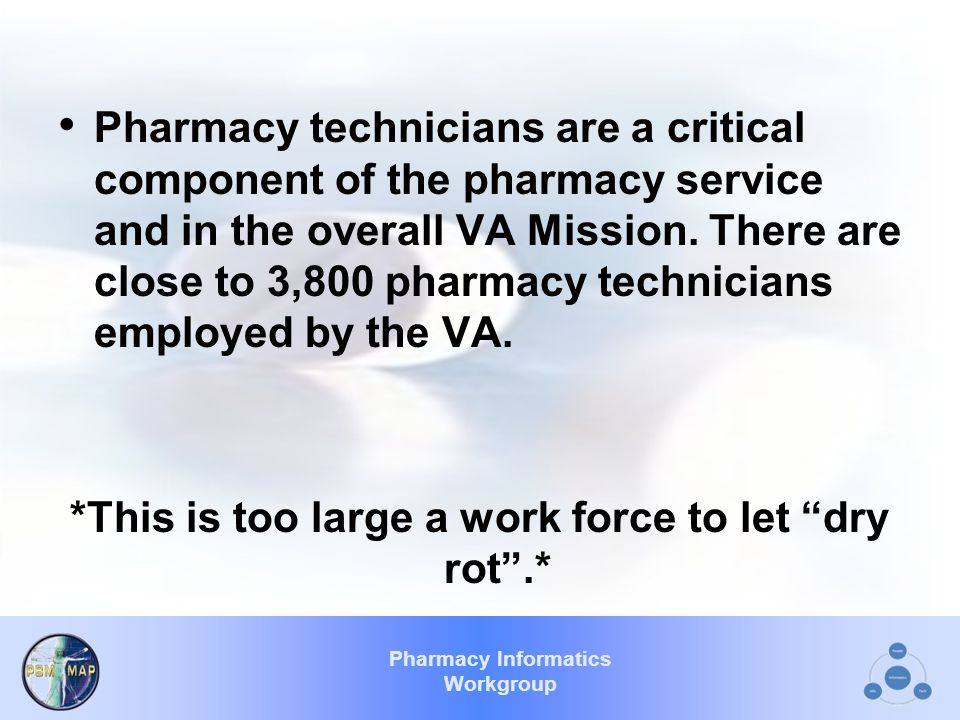 Pharmacy Informatics Workgroup Pharmacy technicians are a critical component of the pharmacy service and in the overall VA Mission.