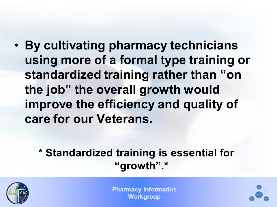 Pharmacy Informatics Workgroup By cultivating pharmacy technicians using more of a formal type training or standardized training rather than on the job the overall growth would improve the efficiency and quality of care for our Veterans.