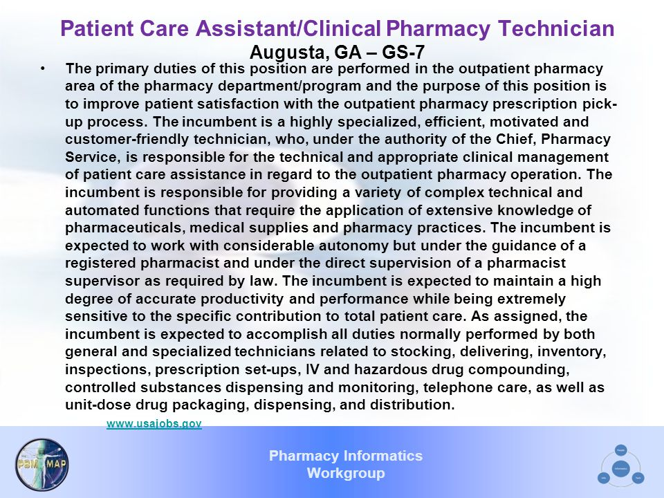 Pharmacy Informatics Workgroup Patient Care Assistant/Clinical Pharmacy Technician Augusta, GA – GS-7 The primary duties of this position are performed in the outpatient pharmacy area of the pharmacy department/program and the purpose of this position is to improve patient satisfaction with the outpatient pharmacy prescription pick- up process.