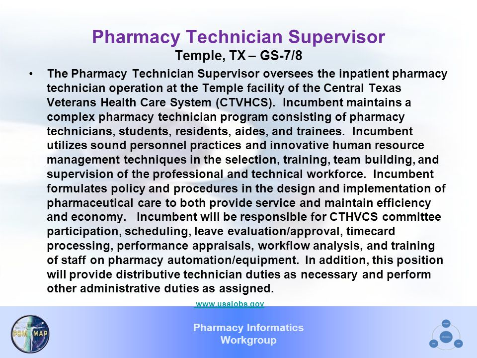 Pharmacy Informatics Workgroup Pharmacy Technician Supervisor Temple, TX – GS-7/8 The Pharmacy Technician Supervisor oversees the inpatient pharmacy technician operation at the Temple facility of the Central Texas Veterans Health Care System (CTVHCS).