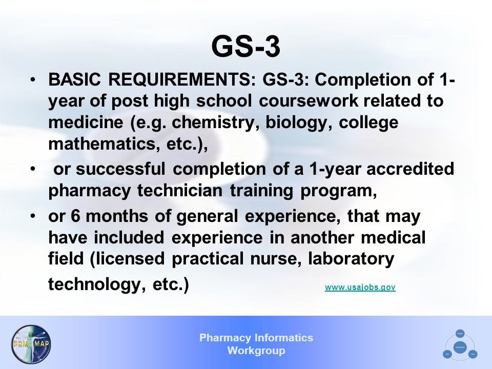 Pharmacy Informatics Workgroup GS-3 BASIC REQUIREMENTS: GS-3: Completion of 1- year of post high school coursework related to medicine (e.g.
