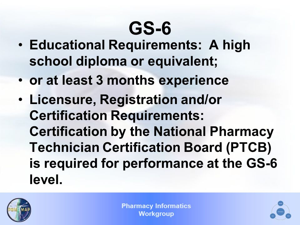 Pharmacy Informatics Workgroup GS-6 Educational Requirements: A high school diploma or equivalent; or at least 3 months experience Licensure, Registration and/or Certification Requirements: Certification by the National Pharmacy Technician Certification Board (PTCB) is required for performance at the GS-6 level.