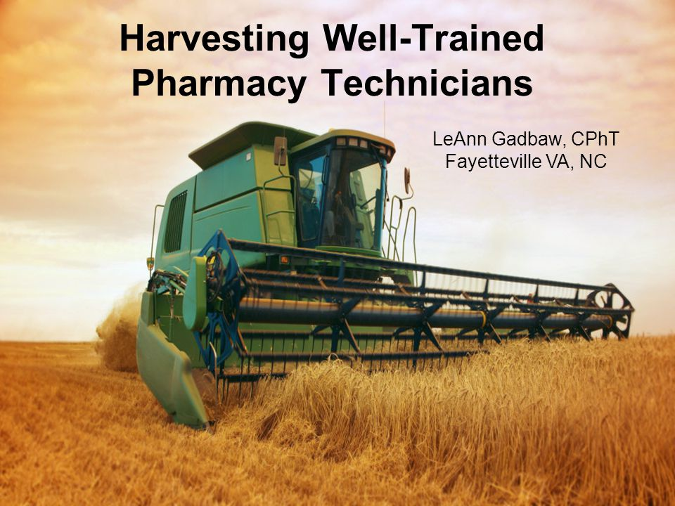 Pharmacy Informatics Workgroup Harvesting Well-Trained Pharmacy Technicians LeAnn Gadbaw, CPhT Fayetteville VA, NC