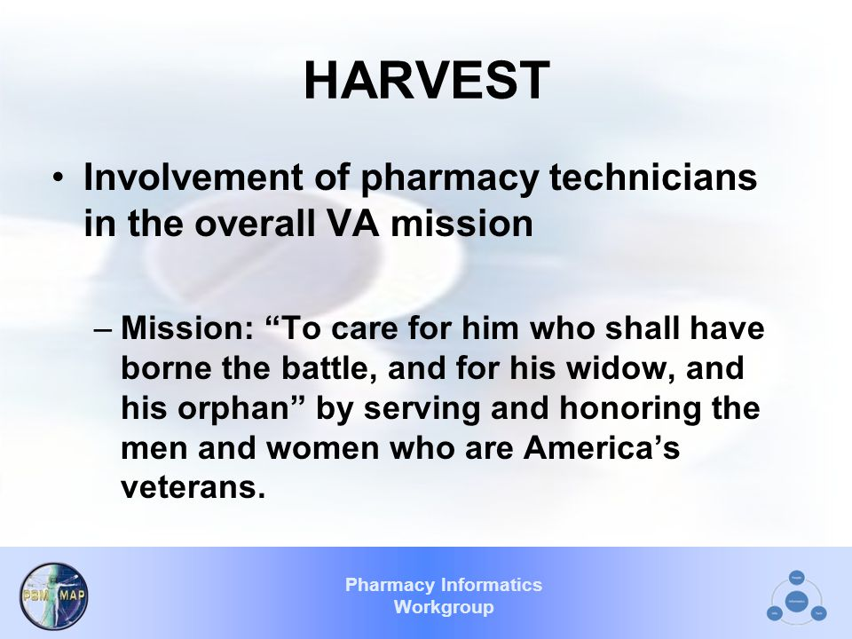 Pharmacy Informatics Workgroup HARVEST Involvement of pharmacy technicians in the overall VA mission –Mission: To care for him who shall have borne the battle, and for his widow, and his orphan by serving and honoring the men and women who are America's veterans.