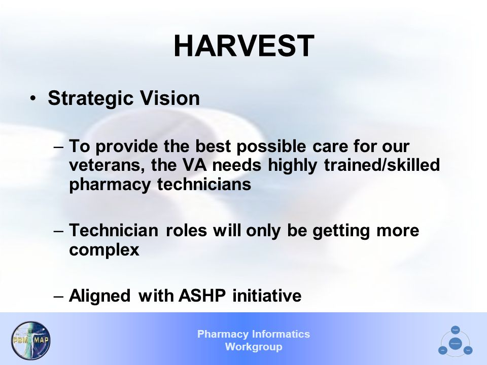 Pharmacy Informatics Workgroup HARVEST Strategic Vision –To provide the best possible care for our veterans, the VA needs highly trained/skilled pharmacy technicians –Technician roles will only be getting more complex –Aligned with ASHP initiative