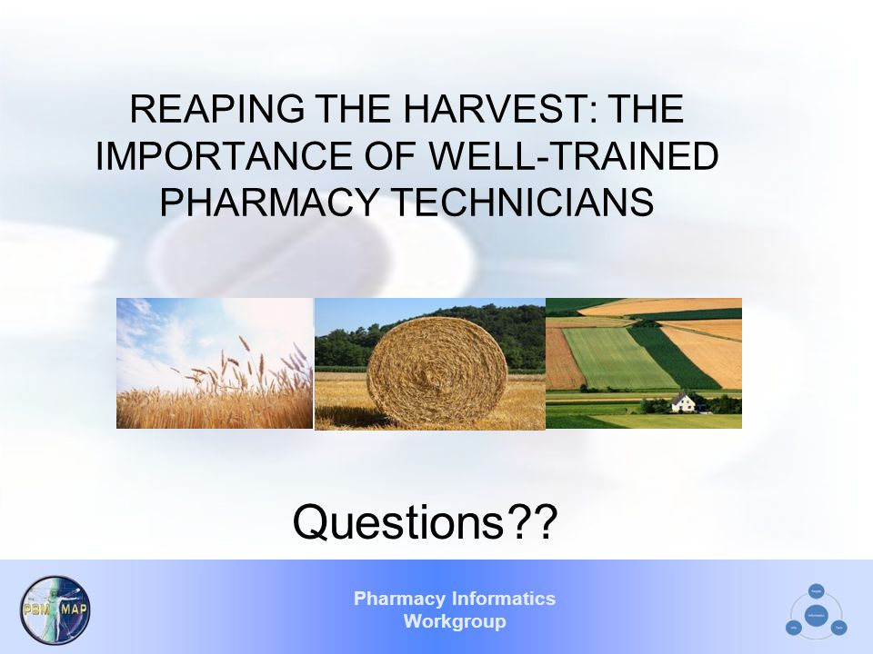 Pharmacy Informatics Workgroup REAPING THE HARVEST: THE IMPORTANCE OF WELL-TRAINED PHARMACY TECHNICIANS Questions