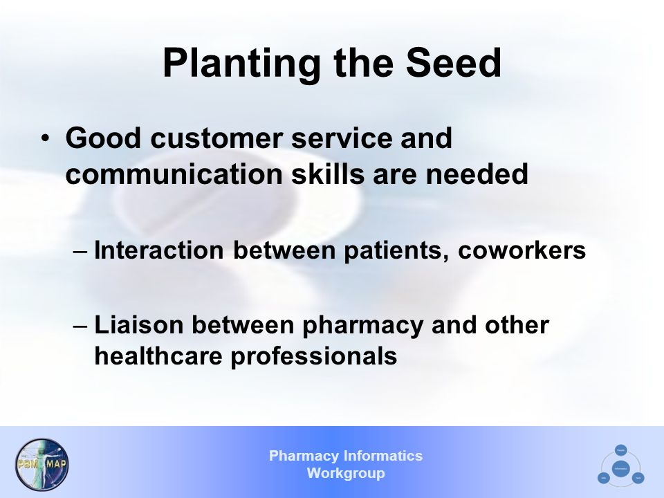 Pharmacy Informatics Workgroup Planting the Seed Good customer service and communication skills are needed –Interaction between patients, coworkers –Liaison between pharmacy and other healthcare professionals