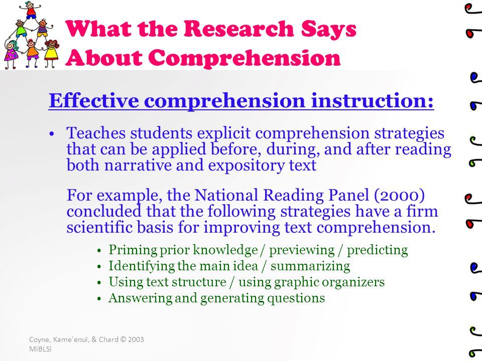 Coyne, Kame enui, & Chard © 2003 MiBLSi Effective comprehension instruction: Teaches students explicit comprehension strategies that can be applied before, during, and after reading both narrative and expository text For example, the National Reading Panel (2000) concluded that the following strategies have a firm scientific basis for improving text comprehension.