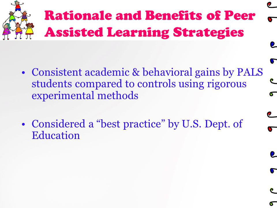 Rationale and Benefits of Peer Assisted Learning Strategies Consistent academic & behavioral gains by PALS students compared to controls using rigorous experimental methods Considered a best practice by U.S.