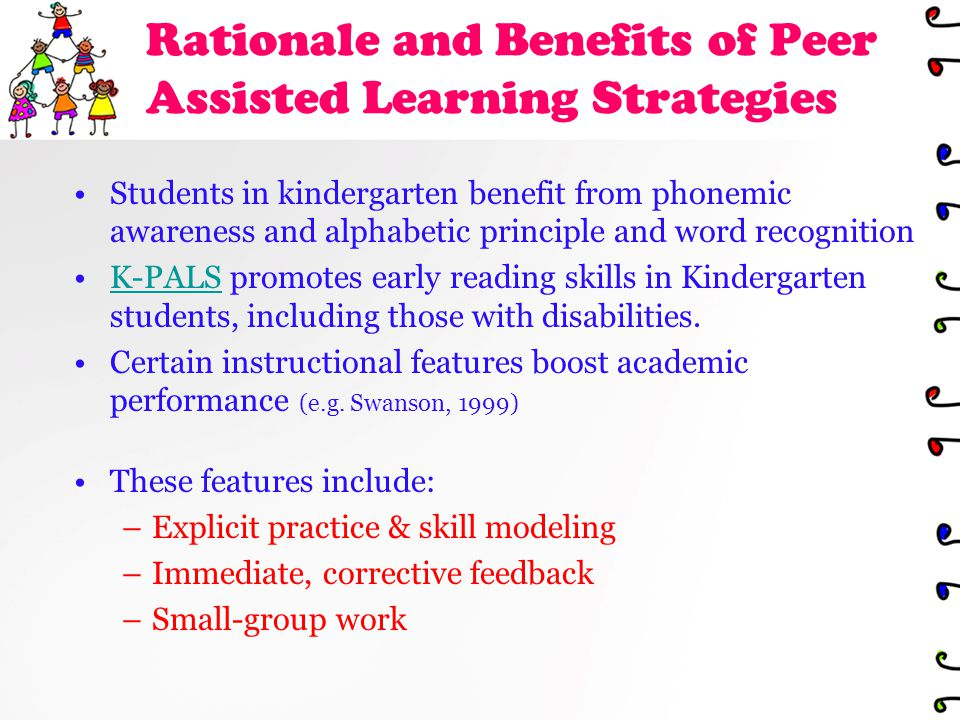 Rationale and Benefits of Peer Assisted Learning Strategies Students in kindergarten benefit from phonemic awareness and alphabetic principle and word recognition K-PALS promotes early reading skills in Kindergarten students, including those with disabilities.K-PALS Certain instructional features boost academic performance (e.g.