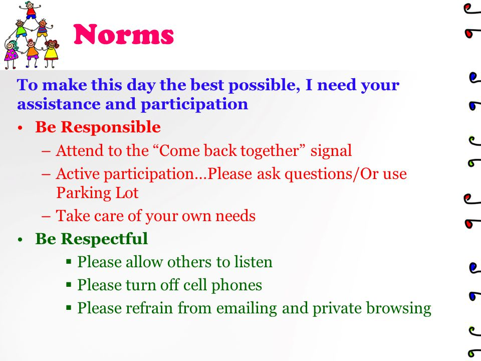 Norms To make this day the best possible, I need your assistance and participation Be Responsible –Attend to the Come back together signal –Active participation…Please ask questions/Or use Parking Lot –Take care of your own needs Be Respectful  Please allow others to listen  Please turn off cell phones  Please refrain from emailing and private browsing