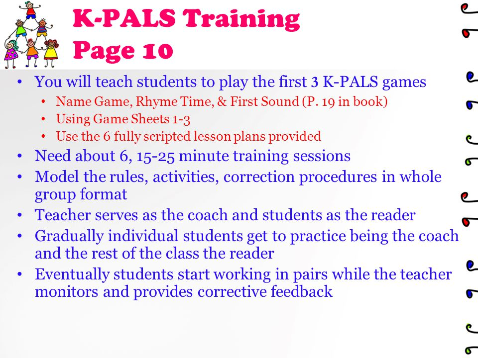K-PALS Training Page 10 You will teach students to play the first 3 K-PALS games Name Game, Rhyme Time, & First Sound (P.