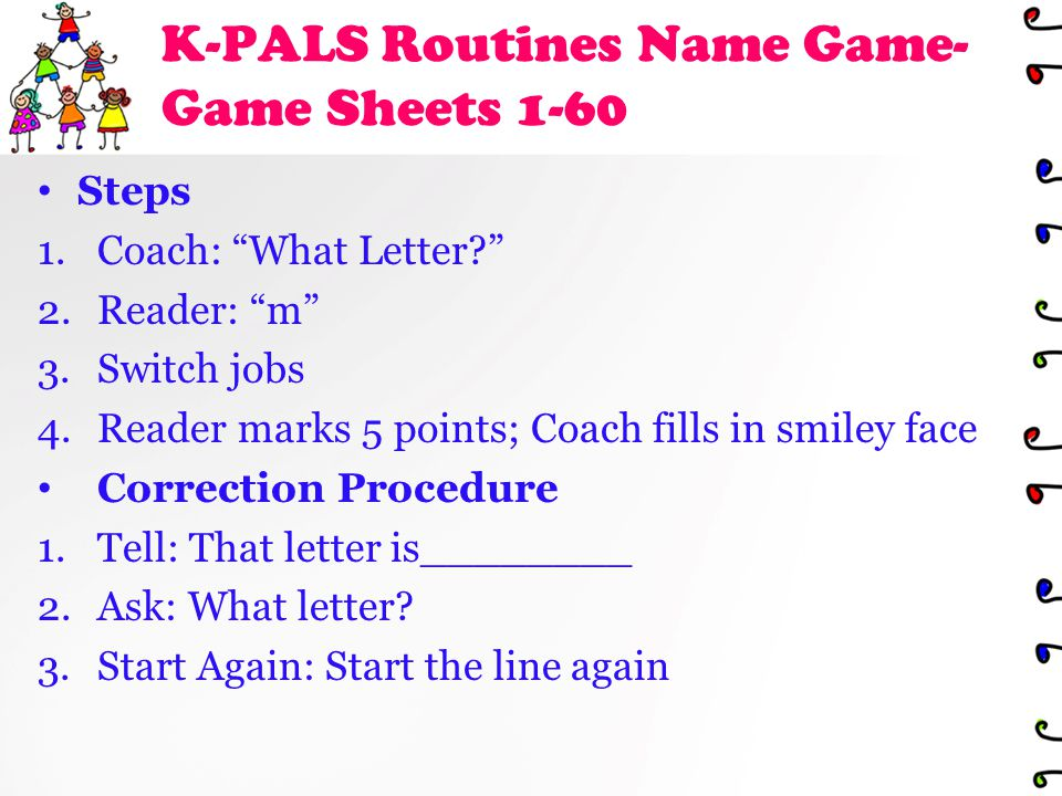 K-PALS Routines Name Game- Game Sheets 1-60 Steps 1.Coach: What Letter 2.Reader: m 3.Switch jobs 4.Reader marks 5 points; Coach fills in smiley face Correction Procedure 1.Tell: That letter is________ 2.Ask: What letter.