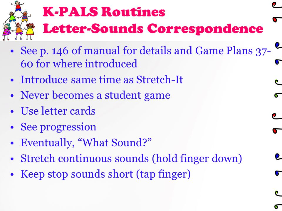 K-PALS Routines Letter-Sounds Correspondence See p. 146 of manual for details and Game Plans 37- 60 for where introduced Introduce same time as Stretc