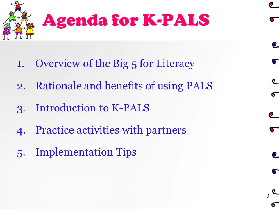Agenda for K-PALS 1.Overview of the Big 5 for Literacy 2.Rationale and benefits of using PALS 3.Introduction to K-PALS 4.Practice activities with partners 5.Implementation Tips 3