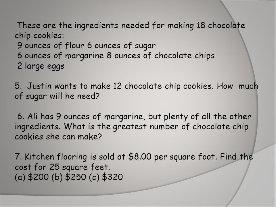 These are the ingredients needed for making 18 chocolate chip cookies: 9 ounces of flour 6 ounces of sugar 6 ounces of margarine 8 ounces of chocolate