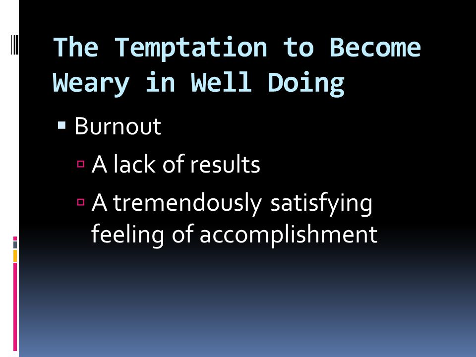 The Temptation to Become Weary in Well Doing  Burnout  Working along side others who lack meaningful motivation and commitment  Waiting for everyone to share the same level of commitment to the task we possess