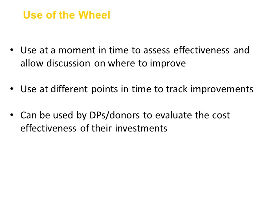 Use of the Wheel Use at a moment in time to assess effectiveness and allow discussion on where to improve Use at different points in time to track improvements Can be used by DPs/donors to evaluate the cost effectiveness of their investments 16