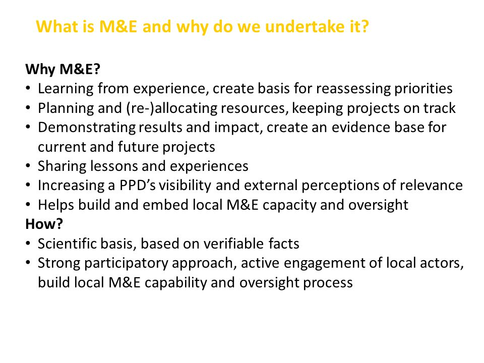 Why M&E? Learning from experience, create basis for reassessing priorities Planning and (re-)allocating resources, keeping projects on track Demonstra